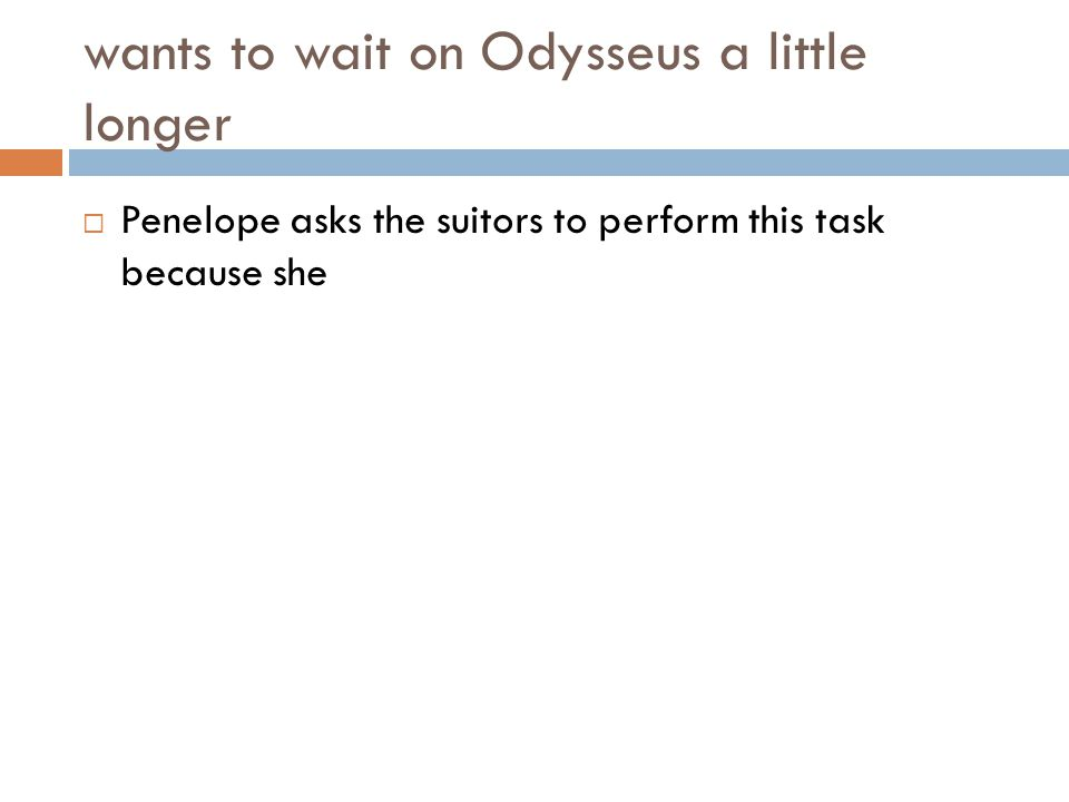 wants to wait on Odysseus a little longer  Penelope asks the suitors to perform this task because she