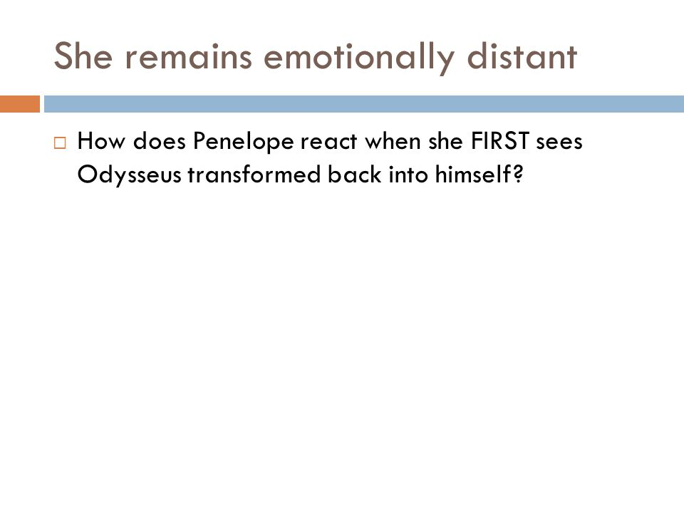 She remains emotionally distant  How does Penelope react when she FIRST sees Odysseus transformed back into himself