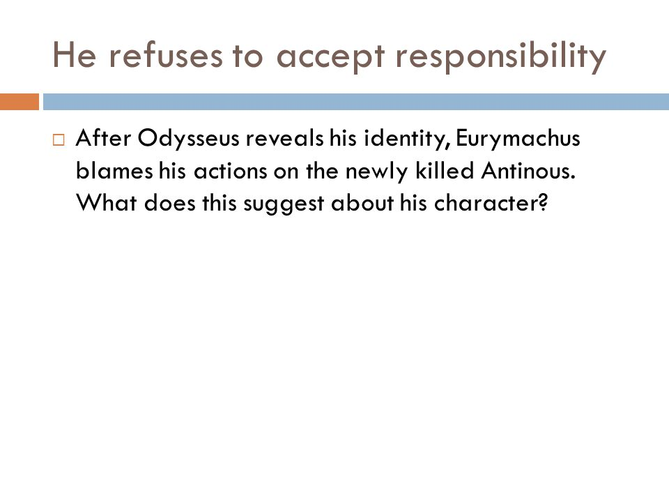 He refuses to accept responsibility  After Odysseus reveals his identity, Eurymachus blames his actions on the newly killed Antinous.