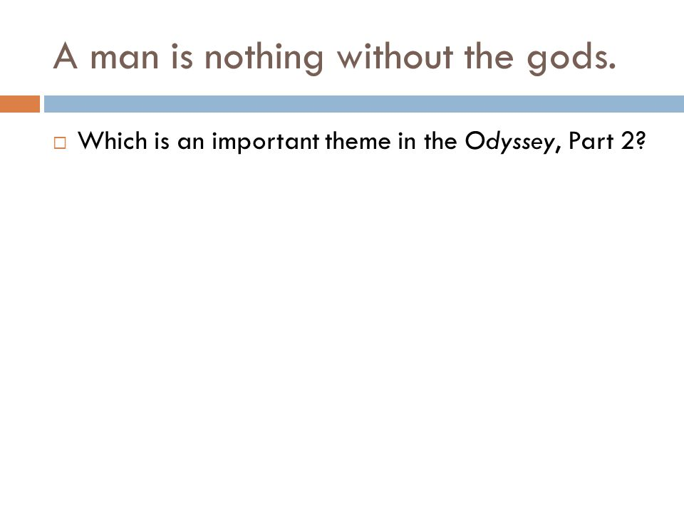 A man is nothing without the gods.  Which is an important theme in the Odyssey, Part 2