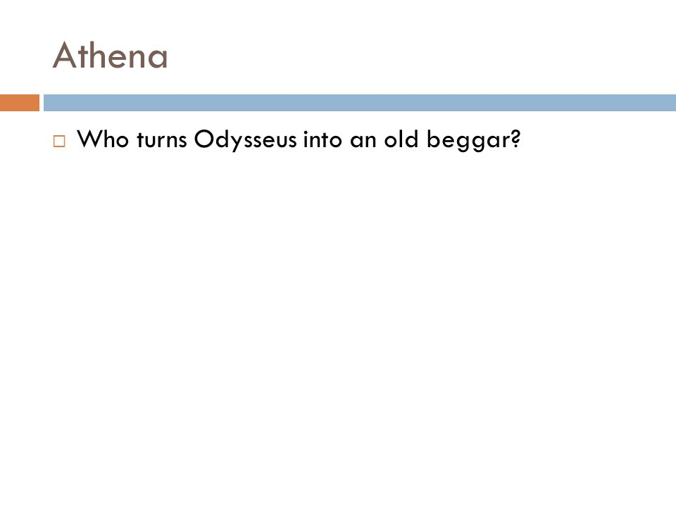 Athena  Who turns Odysseus into an old beggar