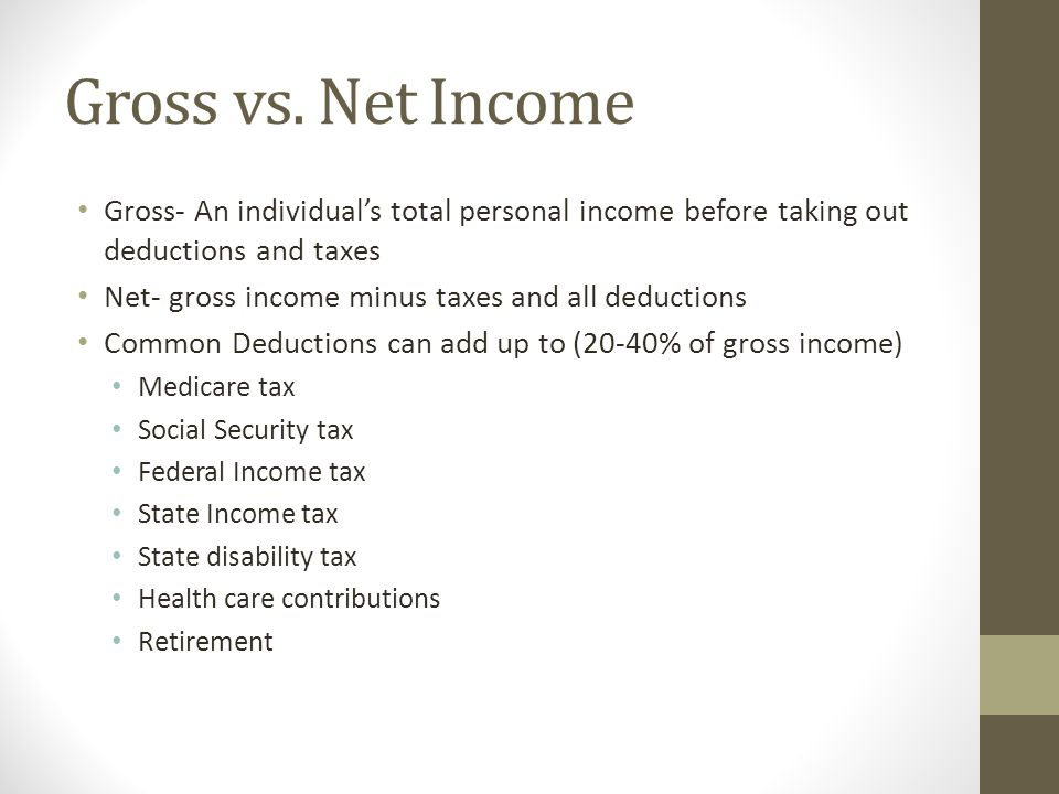Gross vs. Net Income Gross- An individual's total personal income before taking out deductions and taxes Net- gross income minus taxes and all deducti