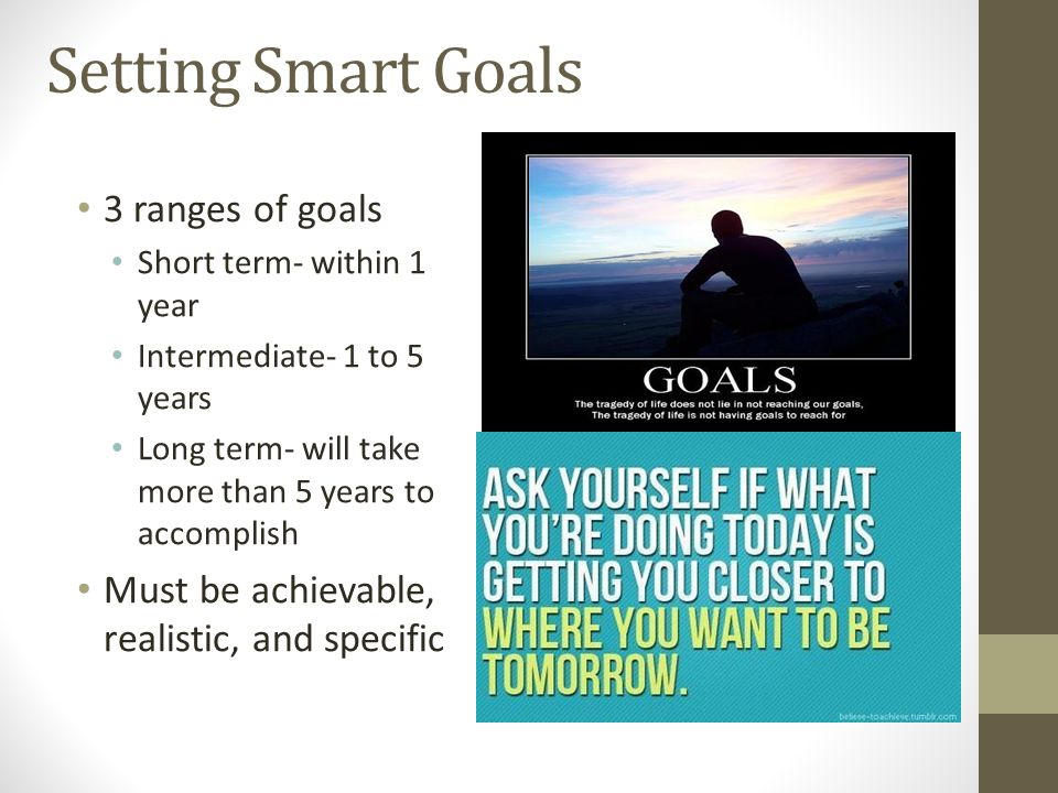 Setting Smart Goals 3 ranges of goals Short term- within 1 year Intermediate- 1 to 5 years Long term- will take more than 5 years to accomplish Must b