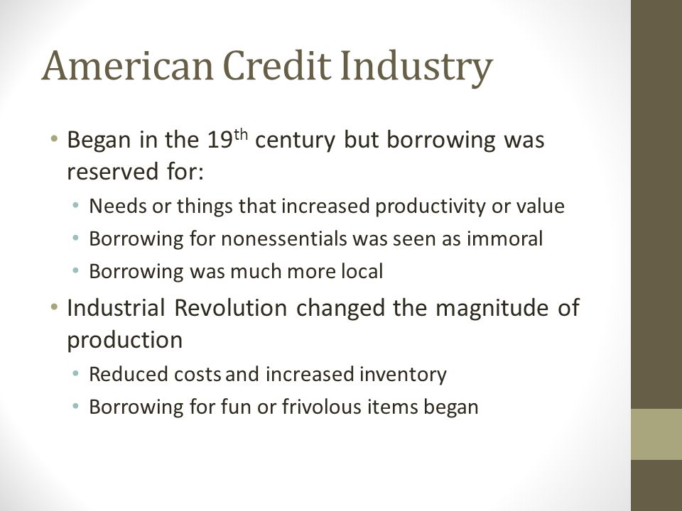 American Credit Industry Began in the 19 th century but borrowing was reserved for: Needs or things that increased productivity or value Borrowing for