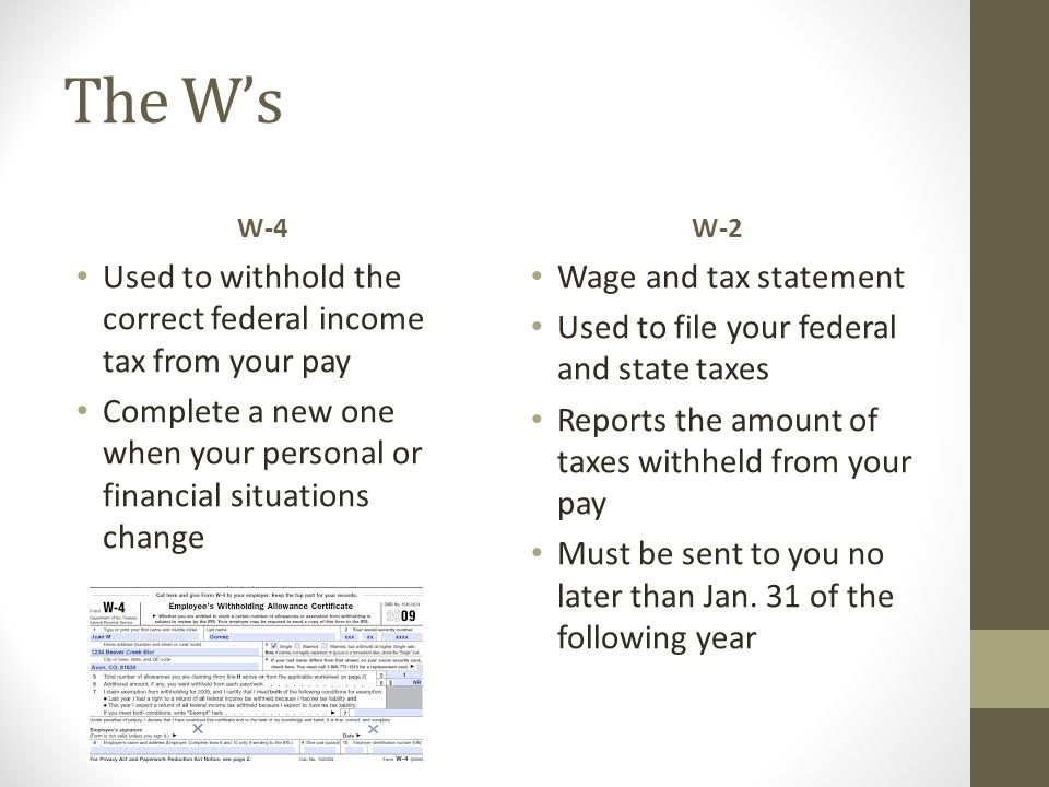 The W's W-4 Used to withhold the correct federal income tax from your pay Complete a new one when your personal or financial situations change W-2 Wag