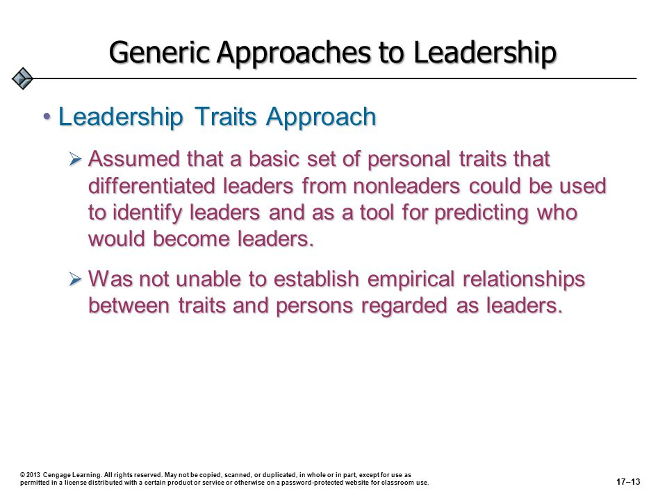 Generic Approaches to Leadership Leadership Traits ApproachLeadership Traits Approach  Assumed that a basic set of personal traits that differentiated leaders from nonleaders could be used to identify leaders and as a tool for predicting who would become leaders.