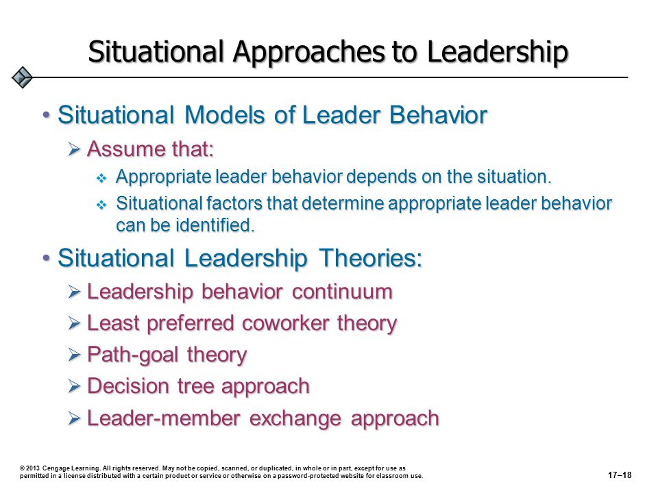 Situational Approaches to Leadership Situational Models of Leader BehaviorSituational Models of Leader Behavior  Assume that:  Appropriate leader behavior depends on the situation.