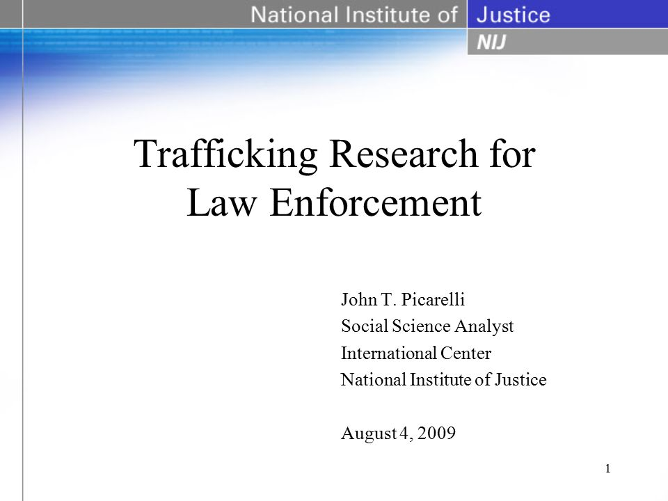 Trafficking Research for Law Enforcement John T. Picarelli Social Science Analyst International Center National Institute of Justice August 4, 2009 1