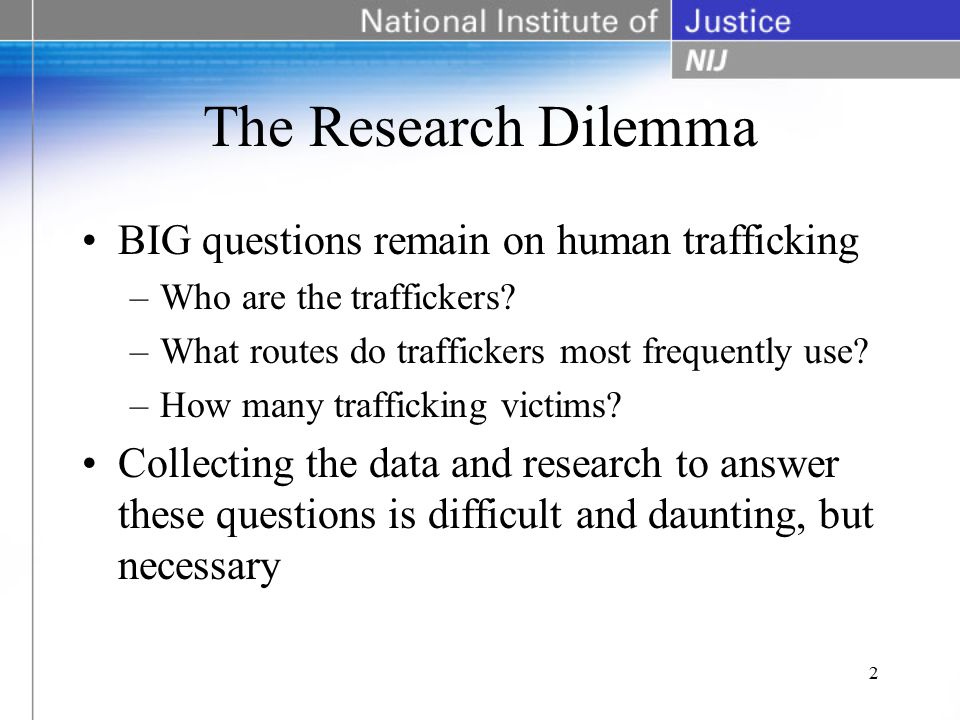 The Research Dilemma BIG questions remain on human trafficking –Who are the traffickers.