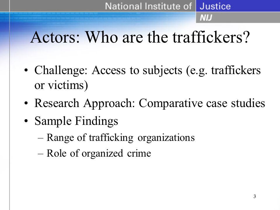 Actors: Who are the traffickers. Challenge: Access to subjects (e.g.