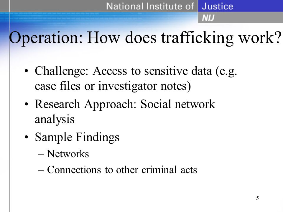 Operation: How does trafficking work? Challenge: Access to sensitive data (e.g. case files or investigator notes) Research Approach: Social network an