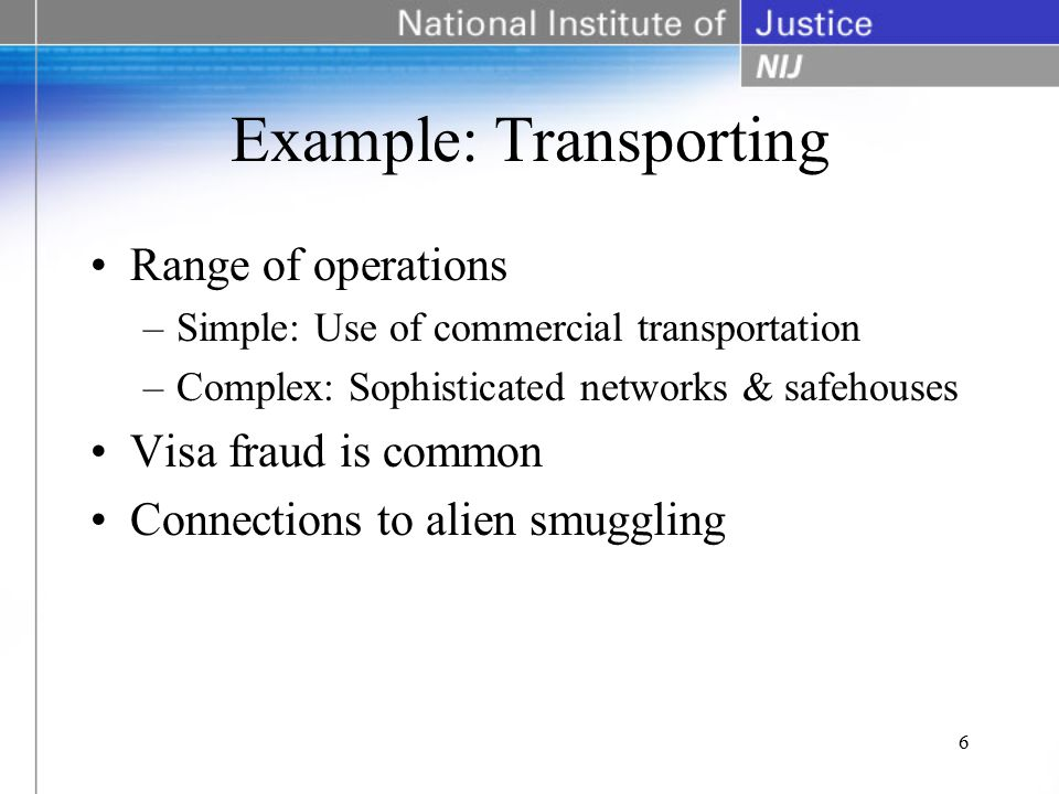Example: Transporting Range of operations –Simple: Use of commercial transportation –Complex: Sophisticated networks & safehouses Visa fraud is common Connections to alien smuggling 6