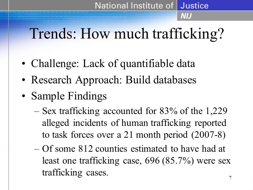 Trends: How much trafficking? Challenge: Lack of quantifiable data Research Approach: Build databases Sample Findings –Sex trafficking accounted for 8