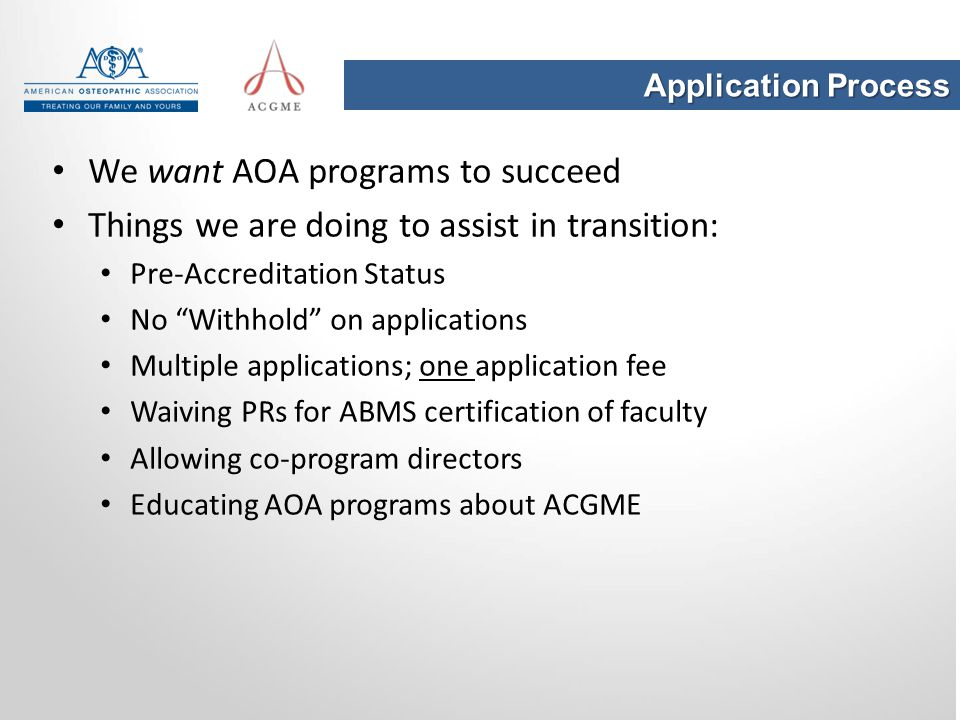 "Application Process We want AOA programs to succeed Things we are doing to assist in transition: Pre-Accreditation Status No ""Withhold"" on application"