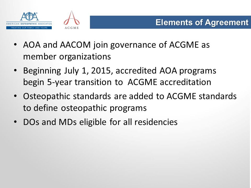 Elements of Agreement AOA and AACOM join governance of ACGME as member organizations Beginning July 1, 2015, accredited AOA programs begin 5-year tran