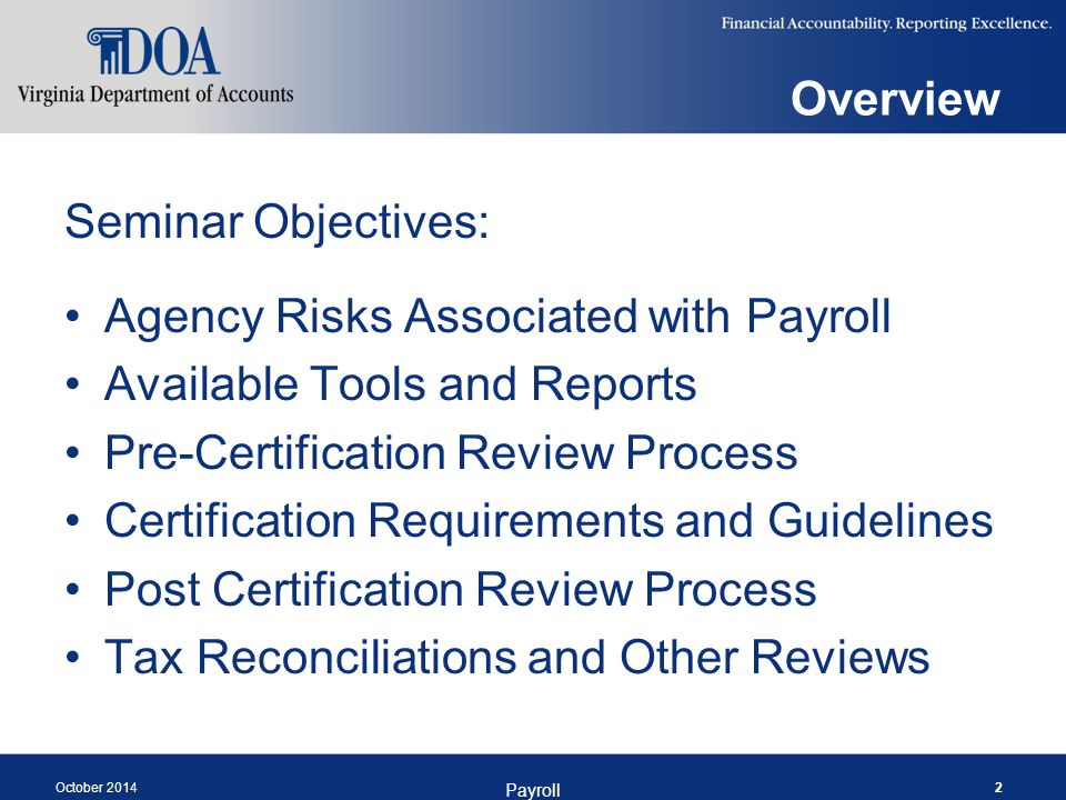 October 2014 Payroll 2 Overview Seminar Objectives: Agency Risks Associated with Payroll Available Tools and Reports Pre-Certification Review Process Certification Requirements and Guidelines Post Certification Review Process Tax Reconciliations and Other Reviews