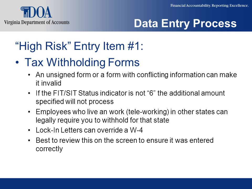 Data Entry Process High Risk Entry Item #1: Tax Withholding Forms An unsigned form or a form with conflicting information can make it invalid If the FIT/SIT Status indicator is not 6 the additional amount specified will not process Employees who live an work (tele-working) in other states can legally require you to withhold for that state Lock-In Letters can override a W-4 Best to review this on the screen to ensure it was entered correctly
