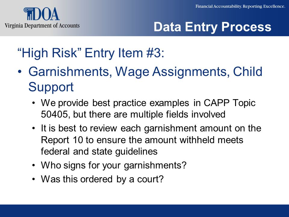Data Entry Process High Risk Entry Item #3: Garnishments, Wage Assignments, Child Support We provide best practice examples in CAPP Topic 50405, but there are multiple fields involved It is best to review each garnishment amount on the Report 10 to ensure the amount withheld meets federal and state guidelines Who signs for your garnishments.