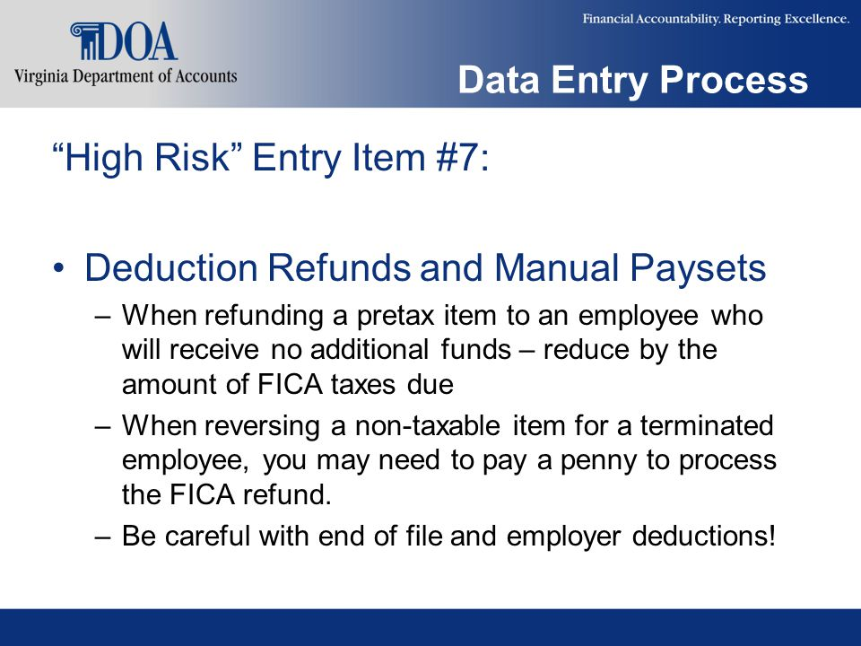 Data Entry Process High Risk Entry Item #7: Deduction Refunds and Manual Paysets –When refunding a pretax item to an employee who will receive no additional funds – reduce by the amount of FICA taxes due –When reversing a non-taxable item for a terminated employee, you may need to pay a penny to process the FICA refund.