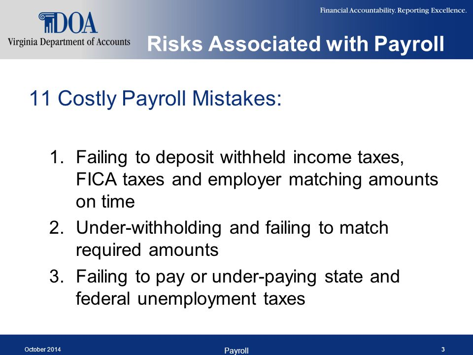 Risks Associated with Payroll 11 Costly Payroll Mistakes: 4.Failing to process wage garnishments correctly 5.Making unauthorized deductions from an employee's pay 6.Treating some workers as independent contractors when they are not October 2014 Payroll 4