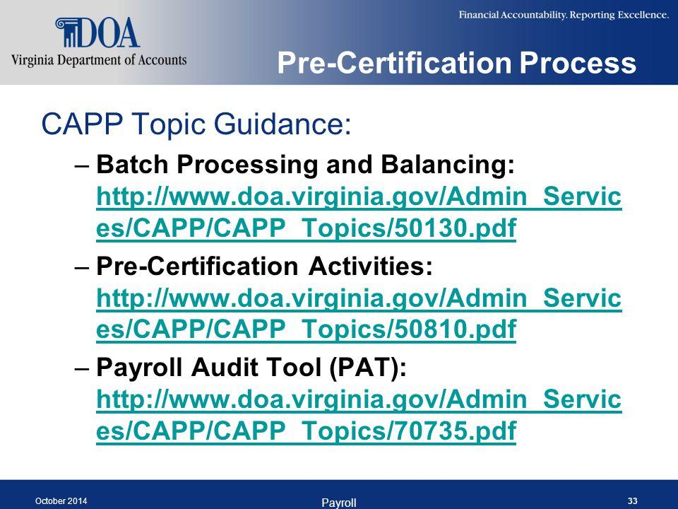 Pre-Certification Process CAPP Topic Guidance: –Batch Processing and Balancing: http://www.doa.virginia.gov/Admin_Servic es/CAPP/CAPP_Topics/50130.pdf http://www.doa.virginia.gov/Admin_Servic es/CAPP/CAPP_Topics/50130.pdf –Pre-Certification Activities: http://www.doa.virginia.gov/Admin_Servic es/CAPP/CAPP_Topics/50810.pdf http://www.doa.virginia.gov/Admin_Servic es/CAPP/CAPP_Topics/50810.pdf –Payroll Audit Tool (PAT): http://www.doa.virginia.gov/Admin_Servic es/CAPP/CAPP_Topics/70735.pdf http://www.doa.virginia.gov/Admin_Servic es/CAPP/CAPP_Topics/70735.pdf October 2014 Payroll 33