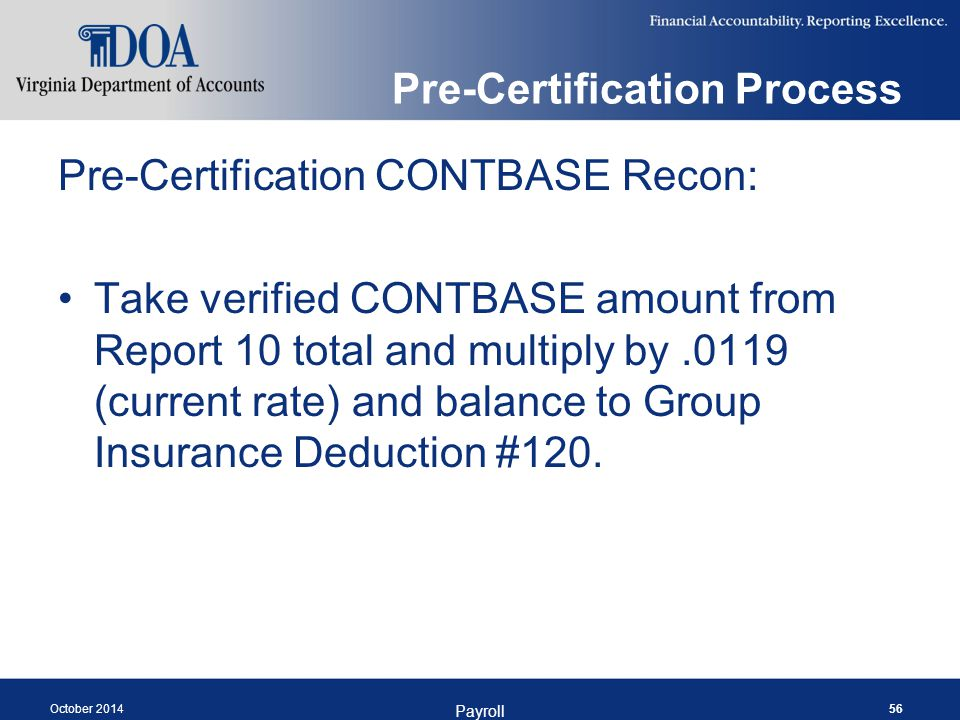 Pre-Certification Process Pre-Certification CONTBASE Recon: Take verified CONTBASE amount from Report 10 total and multiply by.0119 (current rate) and balance to Group Insurance Deduction #120.