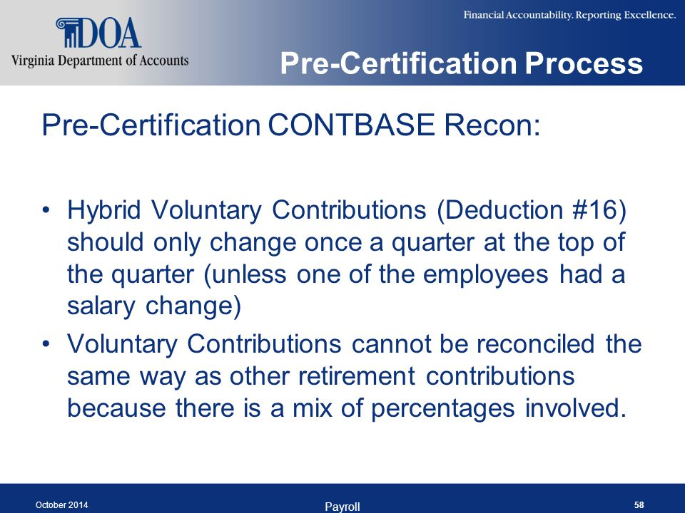 Pre-Certification Process Pre-Certification CONTBASE Recon: Hybrid Voluntary Contributions (Deduction #16) should only change once a quarter at the top of the quarter (unless one of the employees had a salary change) Voluntary Contributions cannot be reconciled the same way as other retirement contributions because there is a mix of percentages involved.