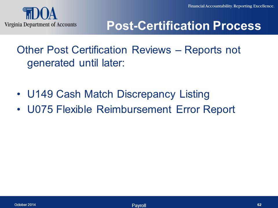 Post-Certification Process Other Post Certification Reviews – Reports not generated until later: U149 Cash Match Discrepancy Listing U075 Flexible Reimbursement Error Report October 2014 Payroll 62