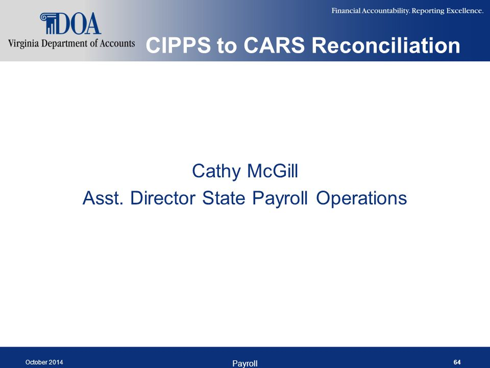 CIPPS to CARS Reconciliation Cathy McGill Asst. Director State Payroll Operations October 2014 Payroll 64