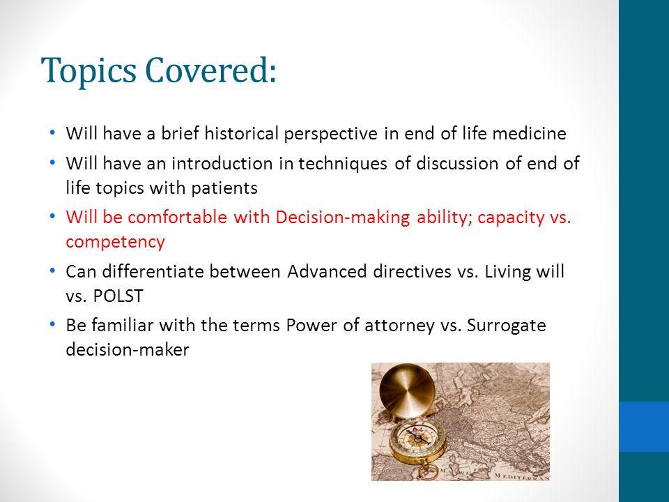Topics Covered: Will have a brief historical perspective in end of life medicine Will have an introduction in techniques of discussion of end of life topics with patients Will be comfortable with Decision-making ability; capacity vs.