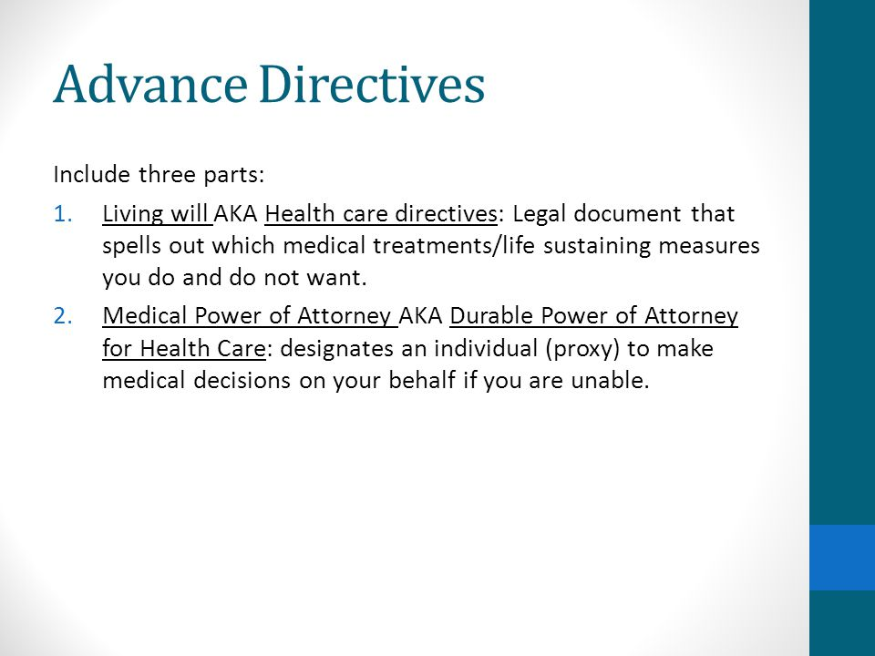 Advance Directives Include three parts: 1.Living will AKA Health care directives: Legal document that spells out which medical treatments/life sustaining measures you do and do not want.