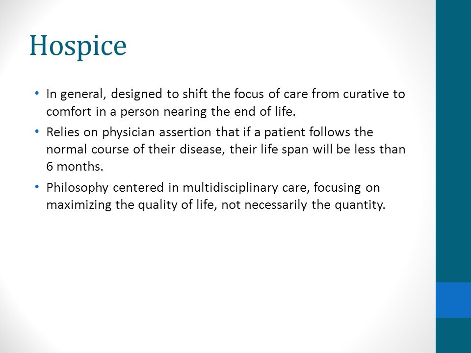Hospice In general, designed to shift the focus of care from curative to comfort in a person nearing the end of life.