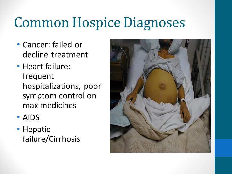 Common Hospice Diagnoses Cancer: failed or decline treatment Heart failure: frequent hospitalizations, poor symptom control on max medicines AIDS Hepatic failure/Cirrhosis