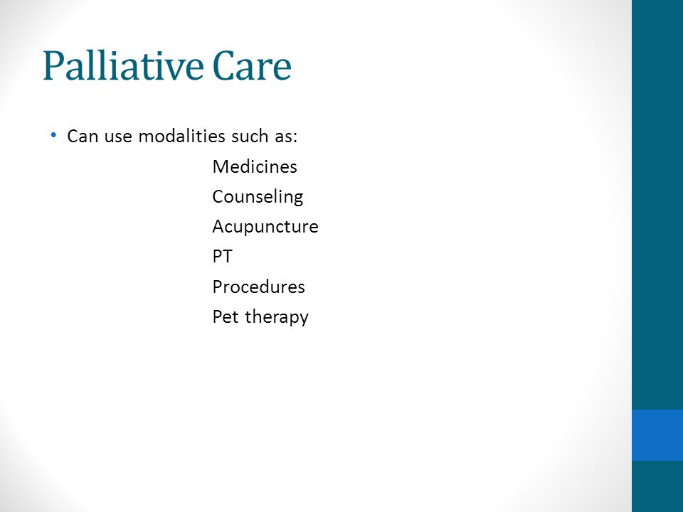 Palliative Care Can use modalities such as: Medicines Counseling Acupuncture PT Procedures Pet therapy