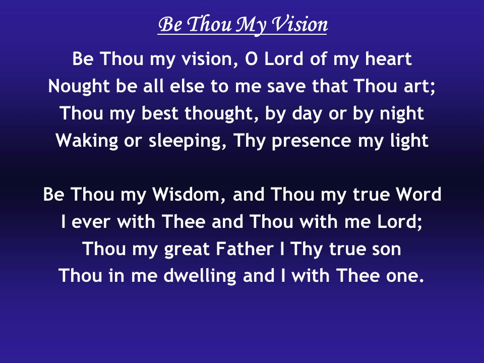 Be Thou my vision, O Lord of my heart Nought be all else to me save that Thou art; Thou my best thought, by day or by night Waking or sleeping, Thy presence my light Be Thou my Wisdom, and Thou my true Word I ever with Thee and Thou with me Lord; Thou my great Father I Thy true son Thou in me dwelling and I with Thee one.