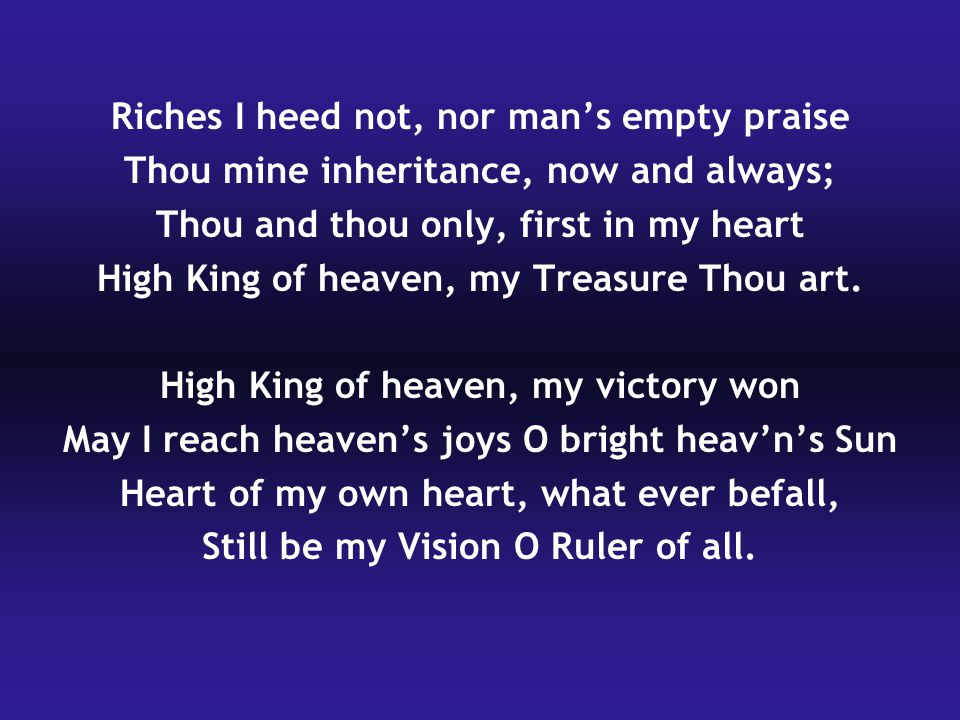 Riches I heed not, nor man's empty praise Thou mine inheritance, now and always; Thou and thou only, first in my heart High King of heaven, my Treasure Thou art.