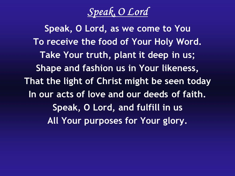 Speak, O Lord Speak, O Lord, as we come to You To receive the food of Your Holy Word.