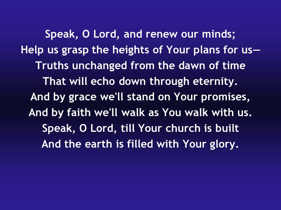 Speak, O Lord, and renew our minds; Help us grasp the heights of Your plans for us— Truths unchanged from the dawn of time That will echo down through eternity.