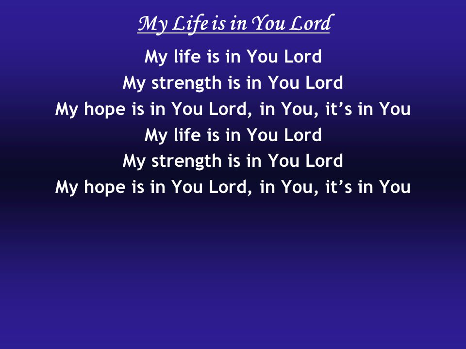 My Life is in You Lord My life is in You Lord My strength is in You Lord My hope is in You Lord, in You, it's in You My life is in You Lord My strength is in You Lord My hope is in You Lord, in You, it's in You