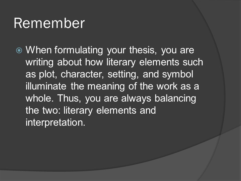 Remember  When formulating your thesis, you are writing about how literary elements such as plot, character, setting, and symbol illuminate the meaning of the work as a whole.