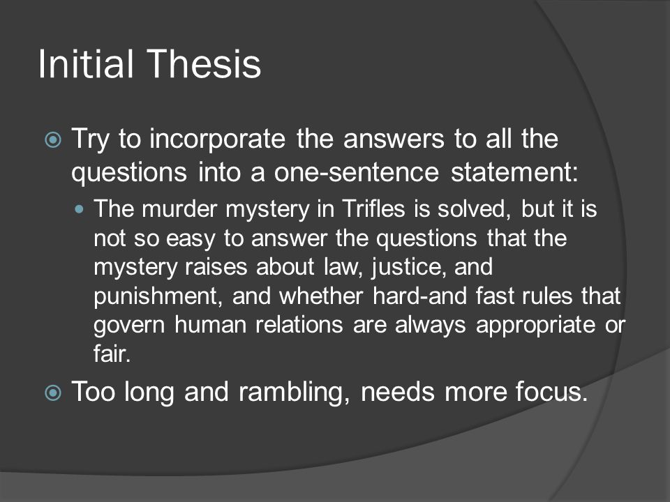 Initial Thesis  Try to incorporate the answers to all the questions into a one-sentence statement: The murder mystery in Trifles is solved, but it is not so easy to answer the questions that the mystery raises about law, justice, and punishment, and whether hard-and fast rules that govern human relations are always appropriate or fair.