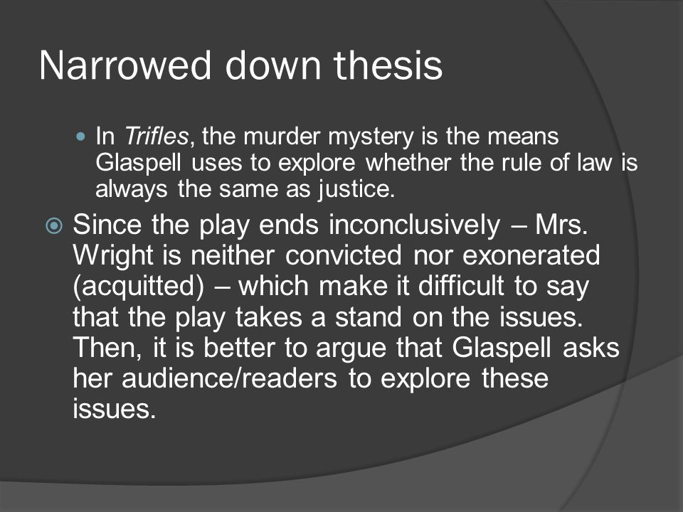 Narrowed down thesis In Trifles, the murder mystery is the means Glaspell uses to explore whether the rule of law is always the same as justice.