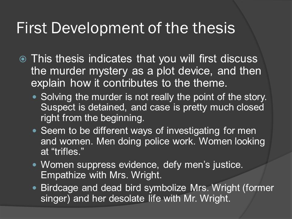 First Development of the thesis  This thesis indicates that you will first discuss the murder mystery as a plot device, and then explain how it contributes to the theme.
