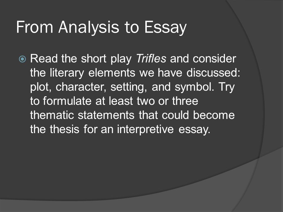 Analyzing Literary Elements - Plot  In Trifles, two plots run parallel: the men have an off-stage story as they hunt for clues to the murder of Mr.