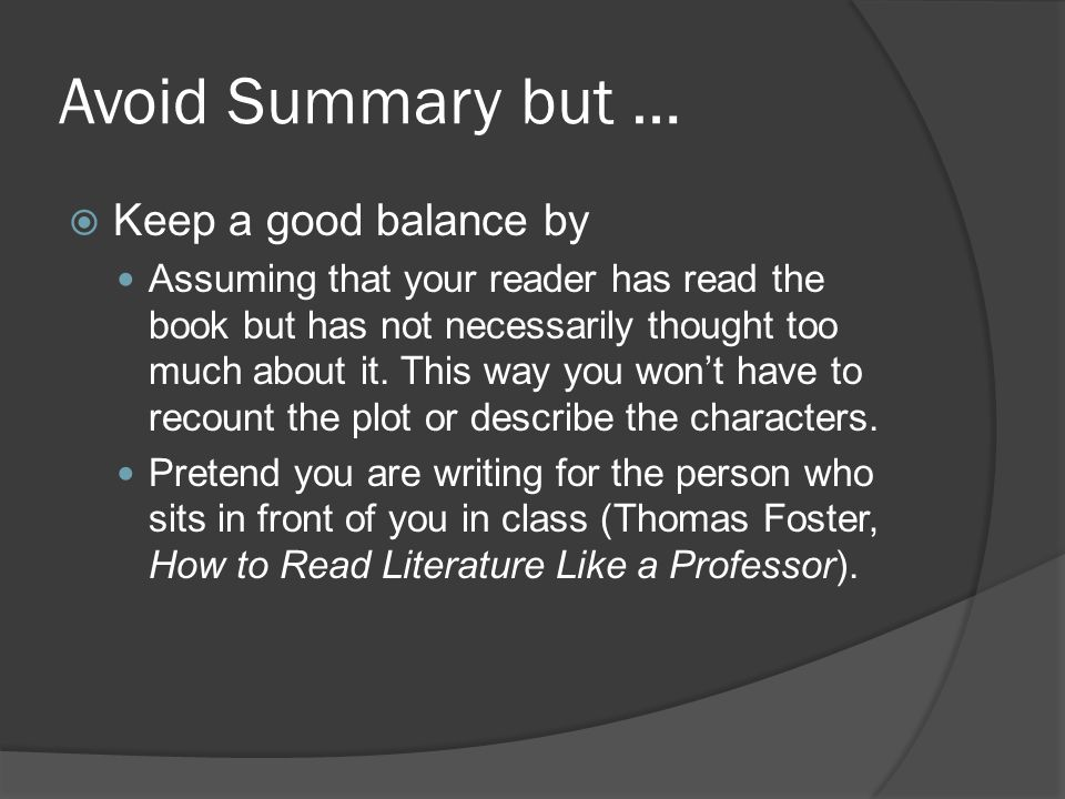 Avoid Summary but …  Keep a good balance by Assuming that your reader has read the book but has not necessarily thought too much about it.