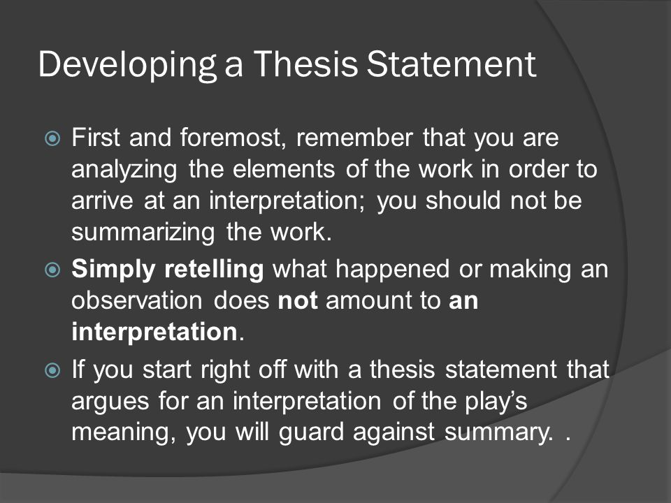 Developing a Thesis Statement  First and foremost, remember that you are analyzing the elements of the work in order to arrive at an interpretation; you should not be summarizing the work.