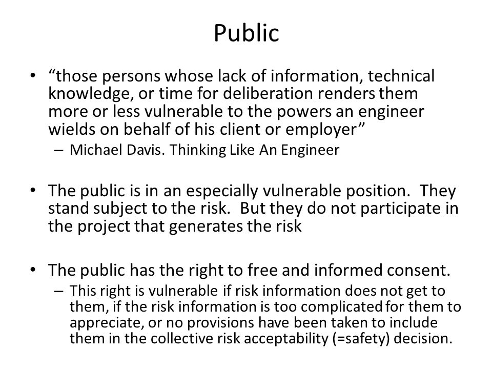 Public those persons whose lack of information, technical knowledge, or time for deliberation renders them more or less vulnerable to the powers an engineer wields on behalf of his client or employer – Michael Davis.