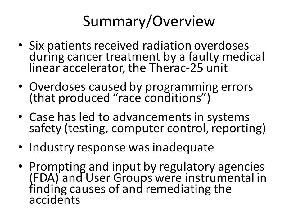Summary/Overview Six patients received radiation overdoses during cancer treatment by a faulty medical linear accelerator, the Therac-25 unit Overdoses caused by programming errors (that produced race conditions ) Case has led to advancements in systems safety (testing, computer control, reporting) Industry response was inadequate Prompting and input by regulatory agencies (FDA) and User Groups were instrumental in finding causes of and remediating the accidents