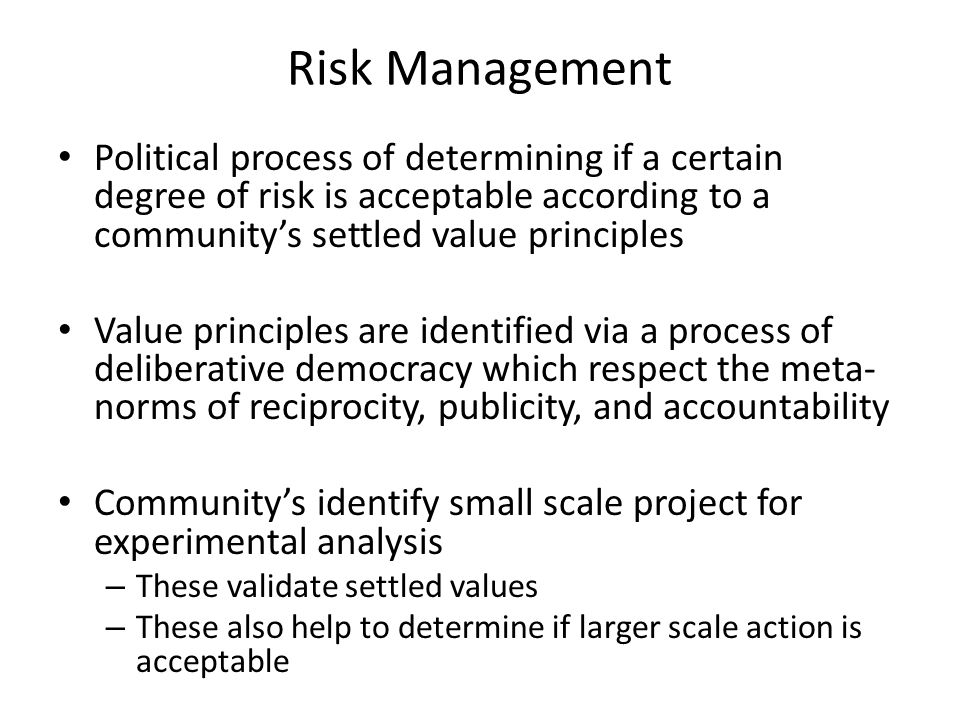 Risk Management Political process of determining if a certain degree of risk is acceptable according to a community's settled value principles Value principles are identified via a process of deliberative democracy which respect the meta- norms of reciprocity, publicity, and accountability Community's identify small scale project for experimental analysis – These validate settled values – These also help to determine if larger scale action is acceptable