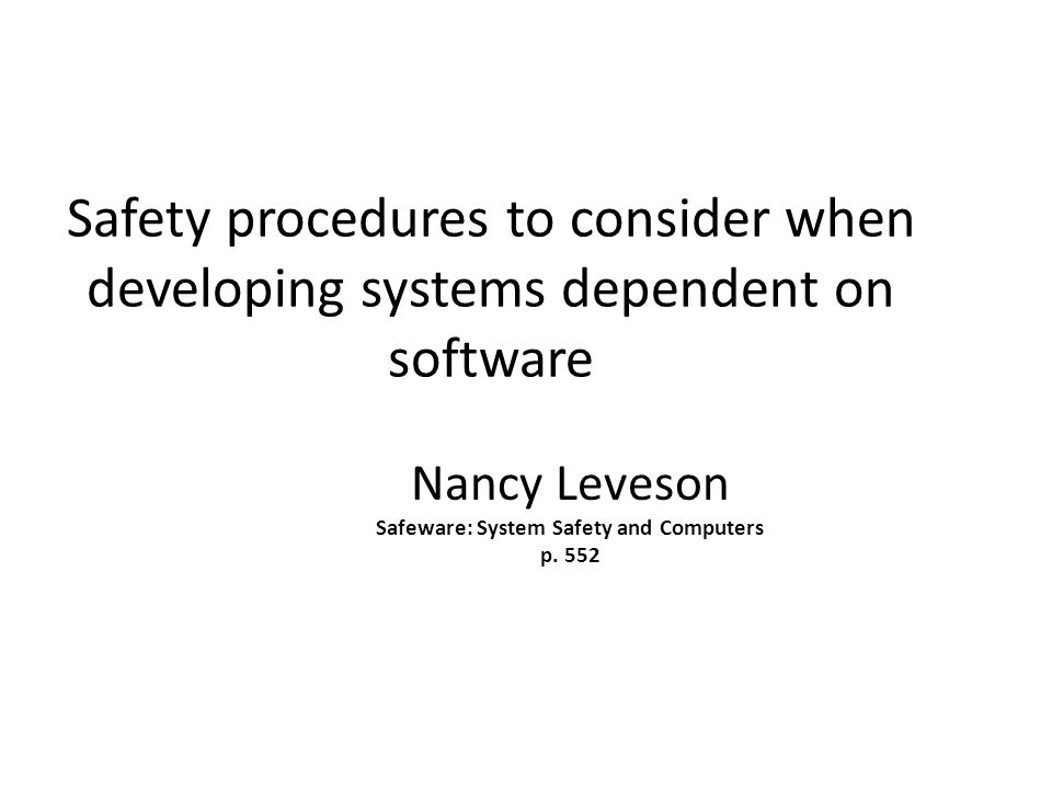 Safety procedures to consider when developing systems dependent on software Nancy Leveson Safeware: System Safety and Computers p.